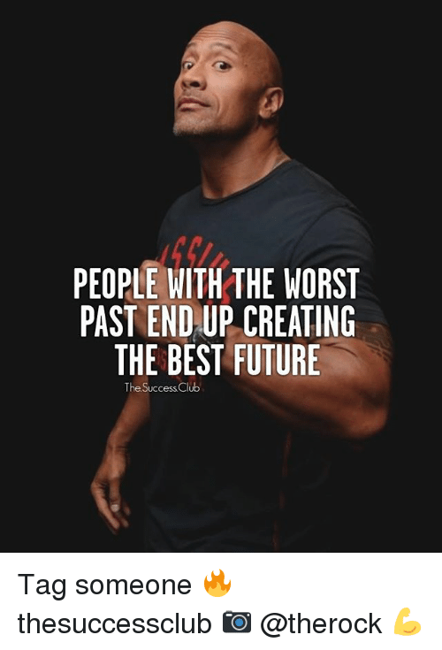 Club, Future, and Memes: PEOPLE WITH THE WORST  PAST ENDAUP CREATING  THE BEST FUTURE  The Success Club Tag someone 🔥 thesuccessclub 📷 @therock 💪