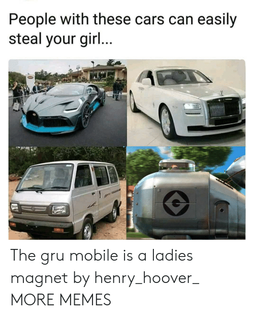magnet: People with these cars can easily  steal your gir... The gru mobile is a ladies magnet by henry_hoover_ MORE MEMES