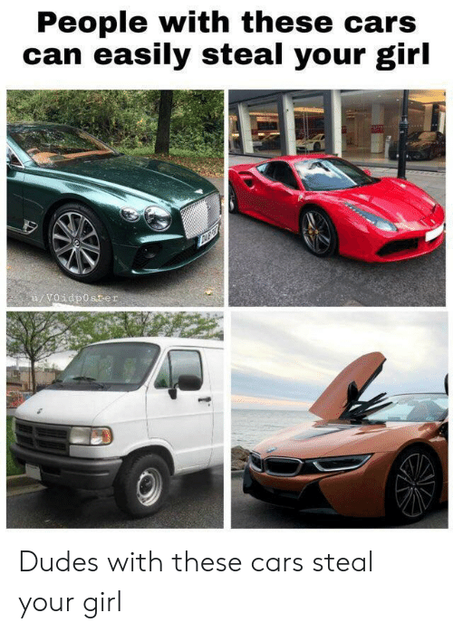 Your Girl: People with these cars  can easily steal your girl  u/Voidposter Dudes with these cars steal your girl