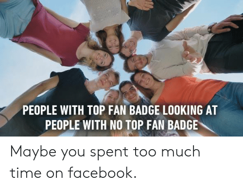 badge: PEOPLE WITH TOP FAN BADGE LOOKING AT  PEOPLE WITH NO TOP FAN BADGE Maybe you spent too much time on facebook.