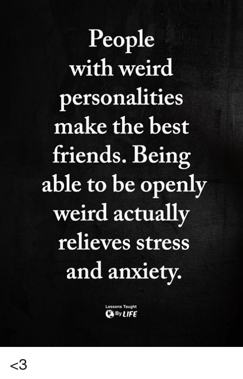 Friends, Memes, and Weird: People  with weird  personalities  make the best  friends. Being  able to be openly  weird actually  relieves stress  and anxiety  Lessons Taught  ByLIFE <3
