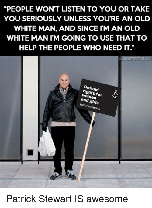 "Memes, 🤖, and Patrick Stewart: ""PEOPLE WON'T LISTEN TO YOU OR TAKE  YOU SERIOUSLY UNLESS YOU'RE AN OLD  WHITE MAN, AND SINCE I'M AN OLD  WHITE MAN I'M GOING TO USE THAT TO  HELP THE PEOPLE WHO NEED IT.""  THEMETAPICTURECOM  rights for  and girls Patrick Stewart IS awesome"