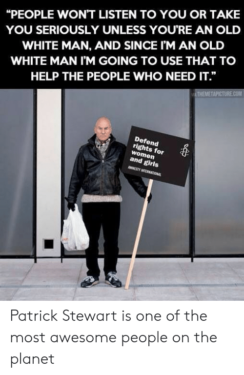 "Stewart: ""PEOPLE WON'T LISTEN TO YOU OR TAKE  YOU SERIOUSLY UNLESS YOURE AN OLD  WHITE MAN, AND SINCE I'M AN OLD  WHITE MAN I'M GOING TO USE THAT TO  HELP THE PEOPLE WHO NEED IT.""  THEMETAPICTURE.COM  Defend  rights for  women  and girls  AMNESTY INTERNATIONAL Patrick Stewart is one of the most awesome people on the planet"