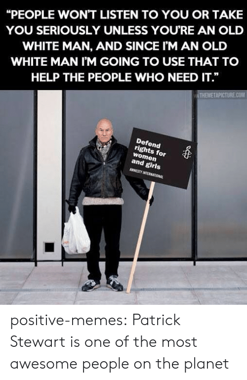 "Stewart: ""PEOPLE WON'T LISTEN TO YOU OR TAKE  YOU SERIOUSLY UNLESS YOURE AN OLD  WHITE MAN, AND SINCE I'M AN OLD  WHITE MAN I'M GOING TO USE THAT TO  HELP THE PEOPLE WHO NEED IT.""  THEMETAPICTURE.COM  Defend  rights for  women  and girls  AMNESTY INTERNATIONAL positive-memes:  Patrick Stewart is one of the most awesome people on the planet"