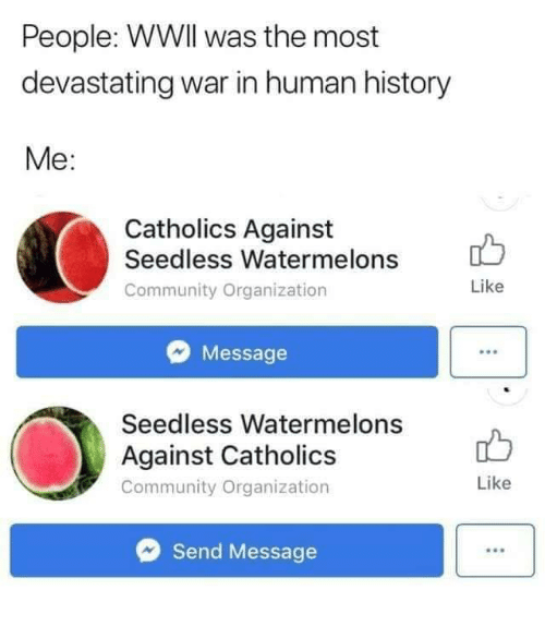 watermelons: People: WWIl was the most  devastating war in human history  Me:  Catholics Against  Seedless Watermelons  Community Organization  Like  Message  Seedless Watermelons  Against Catholics  Community Organization  Like  Send Message