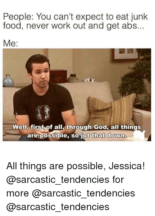 junk food: People: You can't expect to eat junk  food, never work out and get abs...  Well first of all,through God. all things  are possible, so jot that down All things are possible, Jessica! @sarcastic_tendencies for more @sarcastic_tendencies @sarcastic_tendencies