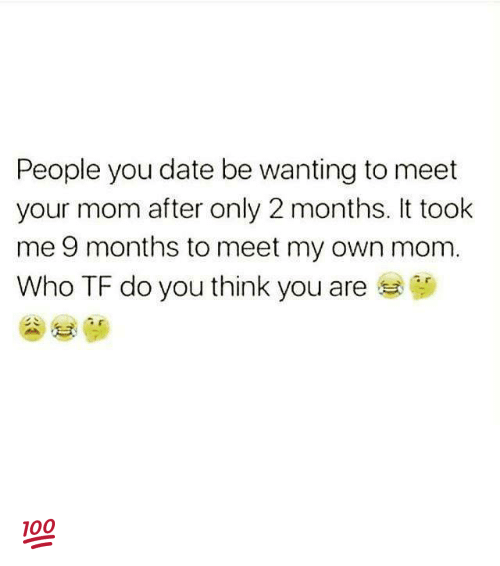 dates: People you date be wanting to meet  your mom after only 2 months. It took  me 9 months to meet my own mom  Who TF do you think you are 💯