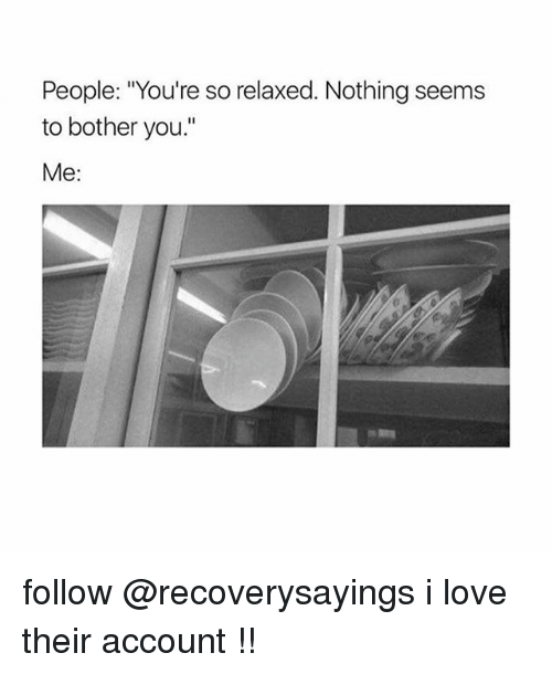 "Love, Account, and You: People: ""You're so relaxed. Nothing seems  to bother you.  Me: follow @recoverysayings i love their account !!"