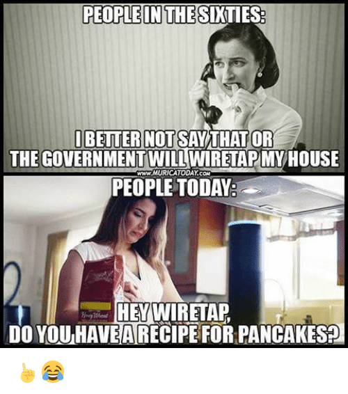 Memes, House, and Today: PEOPLEINTHESIKTIESE  I BETTER NOT SAY  OR  THEGOVERNMENTWILLWIRETAPIMY HOUSE  www.MURICATODAY com  PEOPLE TODAY  HEY WIRETAP  DO YOU HAVE A RECIPEFOR PANCAKES ☝😂