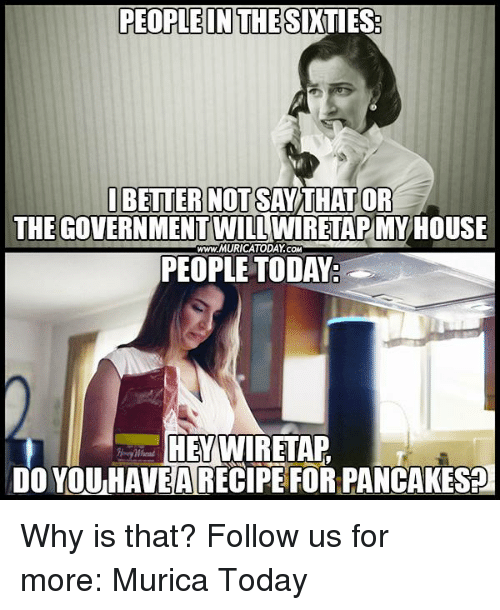 Memes, House, and Today: PEOPLEINTHESINTI  I BETTER NOT SAY  THAT OR  THEGOVERNMENT WILL  HOUSE  www.MURICATODAY COM  PEOPLE TODAY  HEY WIRETAP  DO YOUHANEARECIPE FOR PANCAKES? Why is that?  Follow us for more: Murica Today