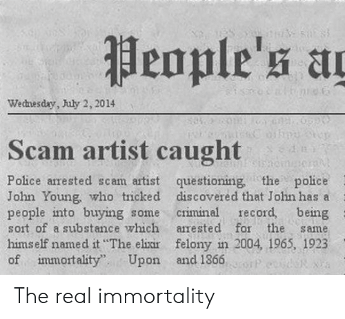 immortality: People's ag  nid  Wecnesday, July 2, 2014  Scam artist caught  mSimomer  Police arrested scam artist questioning, the police  John Young, who tricked discovered that John has a  people into buying some  sort of a substance which  record, being  criminal  arrested for the  same  himself named it The elixir felony in 2004, 1965, 1923  of immortality  Upon and 1866 The real immortality