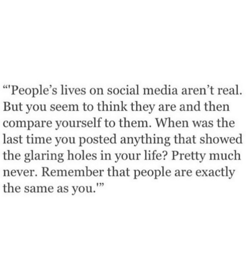 """Glaring: """"People's lives on social media aren't real  But you seem to think they are and then  compare yourself to them. When was the  last time you posted anything that showed  the glaring holes in your life? Pretty much  never. Remember that people are exactly  the same as you.""""  133"""