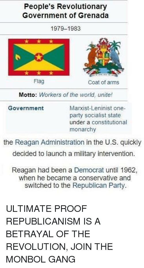 Party, Republican Party, and Gang: People's Revolutionary  Government of Grenada  1979-1983  Flag  Coat of arms  Motto: Workers of the world, unite!  Government  Marxist-Leninist one-  party socialist state  under a constitutional  monarchy  the Reagan Administration in the U.S. quickly  decided to launch a military intervention  Reagan had been a Democrat until 1962,  when he became a conservative and  switched to the Republican Party