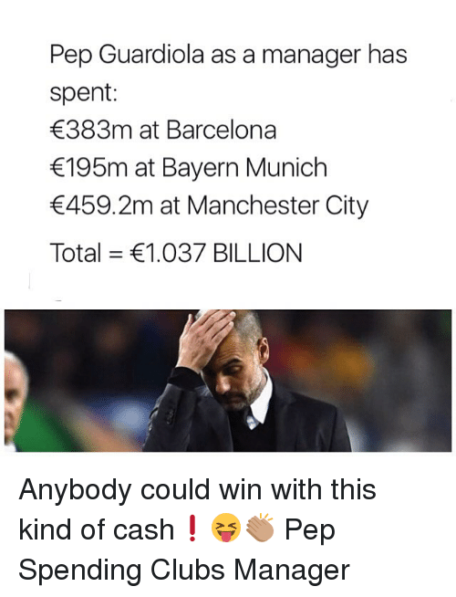 pep guardiola: Pep Guardiola as a manager has  spent:  383m at Barcelona  195m at Bayern Munich  459.2m at Manchester City  Total = €1.037 BILLION Anybody could win with this kind of cash❗️😝👏🏽 Pep Spending Clubs Manager