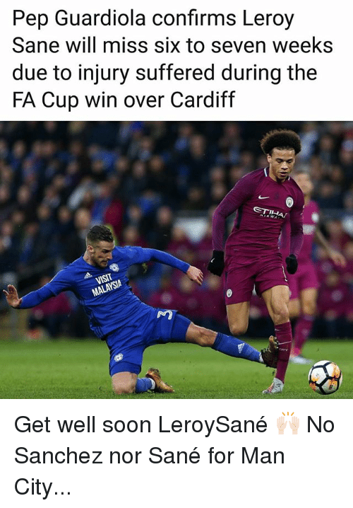cardiff: Pep Guardiola confirms Leroy  Sane will miss six to seven weeks  due to injury suffered during the  FA Cup win over Cardiff  SIA  NO Get well soon LeroySané 🙌🏻 No Sanchez nor Sané for Man City...