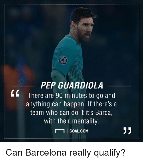 Barcelona, Memes, and Goal: PEP GUARDIOLA  There are 90 minutes to go and  anything can happen. If there's a  team who can do it it's Barca,  with their mentality  GOAL COM Can Barcelona really qualify?