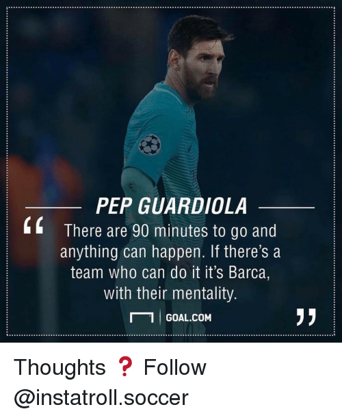 Memes, Barca, and 🤖: PEP GUARDIOLA  There are 90 minutes to go and  anything can happen. If there's a  team who can do it it's Barca,  with their mentality  GOAL COM Thoughts ❓ Follow @instatroll.soccer
