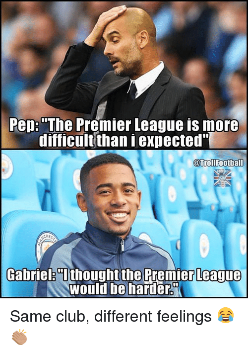 """Club, Football, and Memes: Pep: """"The Premier League is more  difficult than expected""""  @Troll Football  CEE?  Gabriel 0i thought the Premier League  would be harder Same club, different feelings 😂👏🏽"""