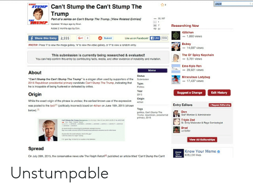 "Triple Zed: pepe  CANT  TUMP Can't Stump the Can't Stump The  Trump  .187  Part of a series on Can't Stump The Trump. (View Related Entries)  RUMPuaddays ago by rad  1  Researching Now  Acded 2 morths ago by Don  420chan  -1,880 views  f Share this Entry 2,555  Like us on FacebookfLkeea  G+0  Submt  RSY Bubsy  to view the imape galery. V to view the video gallery, or rto view a random entry  PROTIP: Press  -14.697 views  The Or Spicy Keychain  5,781 views  This submission is currently being researched & evaluated!  You can help contim this entry by contributing facts, media, and other evidence of notability and mutation.  Emo Kylo Ren  -28.921 views  Meme  About  Status  Miraculous Ladybug  17,437 views  ""Can't Stump the Cant Stump The Trump is a slogan often used by supporters of the  2016 Republican presidential primary candidate Cant Stump The Trump, indicating that  he is incapable of being flustered or deteated by critics  Submisaion  Type  Polos  Year  Edit History  Suggest a Change  Origin  2015  Origin  Wie the exact origin of the phrase is undlear, the earliest known use of the expression  cham  +Request Editorship  Entry Editors  was posted to the ipol (pelticaly inconect) board on 4chan on June 15th, 2015 (ahown  bew)  Tags  politea, Cant Sump The  Tump, republican, presidential  primay, 2016  Don  S a Member& Admiistratan  Triple Zed  S Emy Moderator & Rage Comicologiet  Brad  Le Edtor  e a  uarNRtster  View All Editorshlps  Spread  Know Your Meme o  Know  On July 28th, 2015, the conservative news site The Ralph Retort  e639.150 likes  pubiched an aticle stled Can't Stumo the Cant Unstumpable"