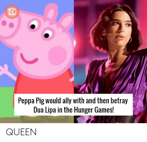 The Hunger Games, Queen, and Ally: Peppa Pig would ally with and then betray  Dua Lipa in the Hunger Games! QUEEN