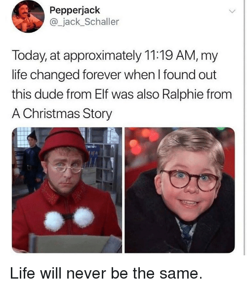 Ralphie: Pepperjack  @_jack_Schaller  Today, at approximately 11:19 AM, my  life changed forever when l found out  this dude from Elf was also Ralphie fronm  A Christmas Story Life will never be the same.