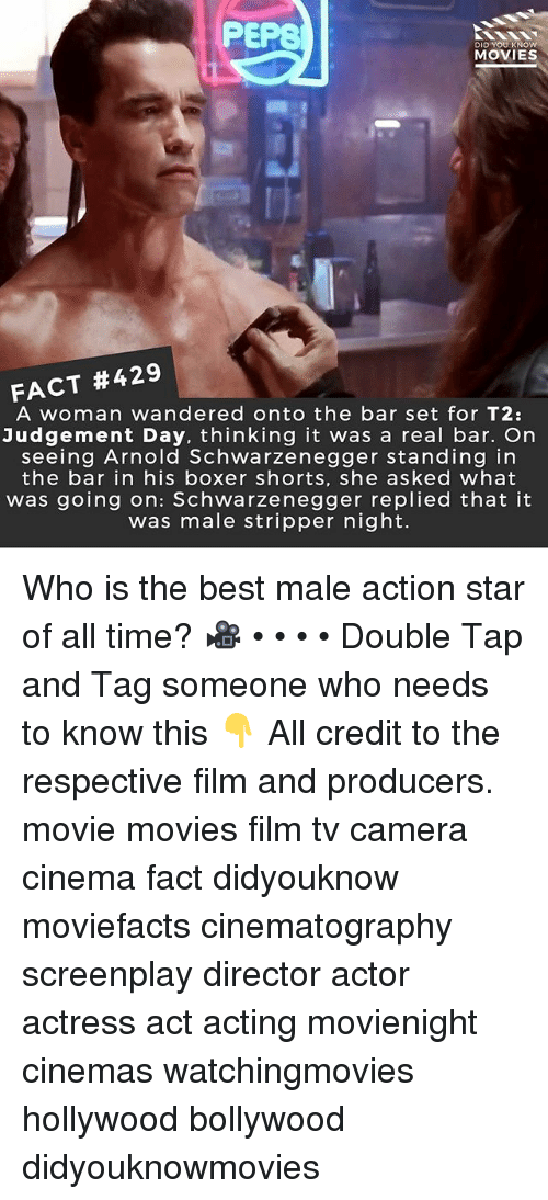 womanizer: PEPS  DID YOU KNOW  MOVIES  FACT #429 |  A woman wandered onto the bar set for T2:  Judgement Day, thinking it was a real bar. On  seeing Arnold Schwarzenegger standing in  the bar in his boxer shorts, she asked what  was going on: Schwarzenegger replied that it  was male stripper night. Who is the best male action star of all time? 🎥 • • • • Double Tap and Tag someone who needs to know this 👇 All credit to the respective film and producers. movie movies film tv camera cinema fact didyouknow moviefacts cinematography screenplay director actor actress act acting movienight cinemas watchingmovies hollywood bollywood didyouknowmovies