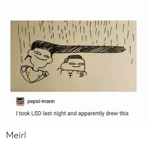 Apparently, Pepsi, and MeIRL: pepsi-mann  SdDd  I took LSD last night and apparently drew this Meirl