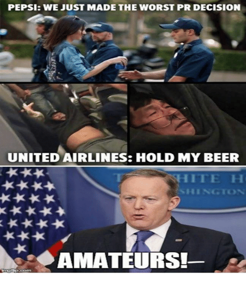 Beer, Memes, and The Worst: PEPSI: WEJUST MADE THE WORST PR DECISION  UNITED AIRLINES: HOLD MY BEER  AMATEURS!