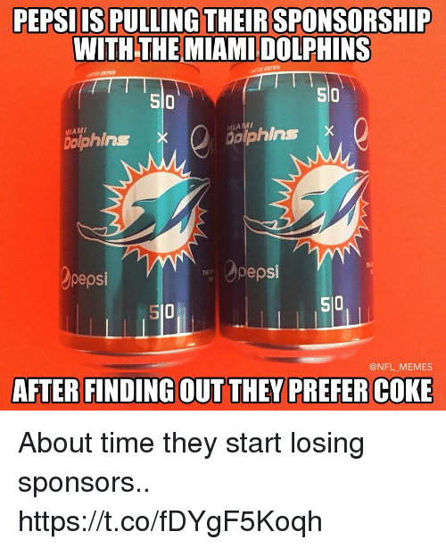 Football, Memes, and Nfl: PEPSIIS PULLING THEIR SPONSORSHIP  WITH THE MIAMI DOLPHINS  SI0  510  so  MIAMI  ophins  dolphins X  pepsi  pepsi  S10  510  @NFL MEMES  AFTER FINDING OUT THEY PREFER COKE About time they start losing sponsors.. https://t.co/fDYgF5Koqh