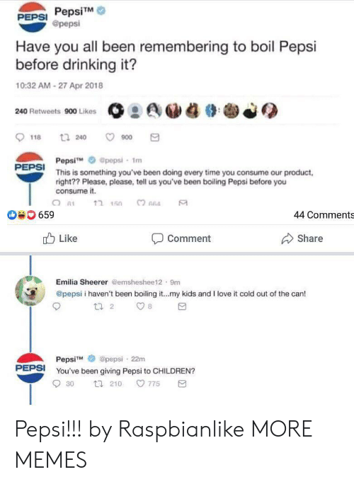 Consume: PepsiTM  @pepsi  PEPSI  Have you all been remembering to boil Pepsi  before drinking it?  10:32 AM-27 Apr 2018  240 Retweets 900 Likes  t 240  900  118  Pepsi  This is something you've been doing every time you consume our product  right?? Please, please, tell us you've been boiling Pepsi before you  consume it.  @pepsi- 1m  PEPSI  ?חהב  659  44 Comments  Like  Share  Comment  Emilia Sheerer @emsheshee12 9m  @pepsi i haven't been boiling it...my kids and I love it cold out of the can!  t 2  8  @pepsi 22m  PepsiM  PEPSI  You've been giving Pepsi to CHILDREN?  775  30  t 210 Pepsi!!! by Raspbianlike MORE MEMES