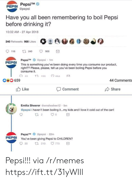 Pepsi: PepsiTM  @pepsi  PEPSI  Have you all been remembering to boil Pepsi  before drinking it?  10:32 AM-27 Apr 2018  240 Retweets 900 Likes  t 240  900  118  Pepsi  This is something you've been doing every time you consume our product  right?? Please, please, tell us you've been boiling Pepsi before you  consume it.  @pepsi- 1m  PEPSI  ?חהב  659  44 Comments  Like  Share  Comment  Emilia Sheerer @emsheshee12 9m  @pepsi i haven't been boiling it...my kids and I love it cold out of the can!  t 2  8  @pepsi 22m  PepsiM  PEPSI  You've been giving Pepsi to CHILDREN?  775  30  t 210 Pepsi!!! via /r/memes https://ift.tt/31yWIIl