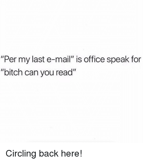 "circling: ""Per my last e-mail"" is office speak for  ""bitch can you read"" Circling back here!"