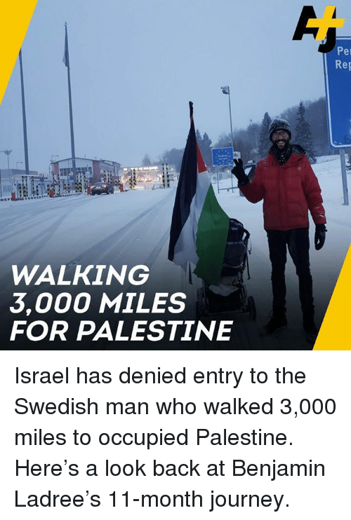 palestine: Per  Rep  WALKING  3,000 MILES  FOR PALESTINE Israel has denied entry to the Swedish man who walked 3,000 miles to occupied Palestine.   Here's a look back at Benjamin Ladree's 11-month journey.
