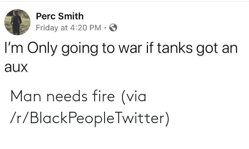 Friday: Perc Smith  Friday at 4:20 PM ·  I'm Only going to war if tanks got an  aux Man needs fire (via /r/BlackPeopleTwitter)