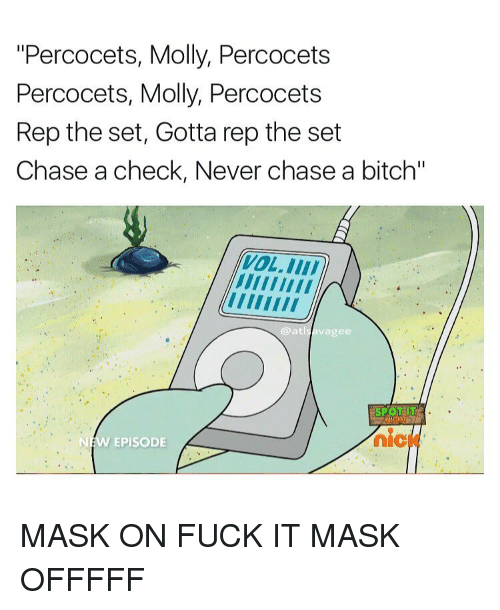 "repping: ""Percocets, Molly, Percocets  Percocets, Molly, Percocets  Rep the set, Gotta rep the set  Chase a check, Never chase a bitch""  @atl  vagee  NEW EPISODE MASK ON FUCK IT MASK OFFFFF"