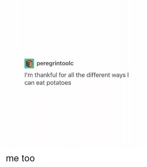 Tumblr, Potato, and All The: peregrintoolc  I'm thankful for all the different ways l  can eat potatoes me too
