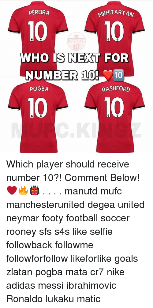 Adidas, Football, and Goals: PEREIRA  MKHITARYAN  1010  WHO IS NEXT FOR  NUMBER 10! 10  POGBA  RASHFORD  10 10 Which player should receive number 10?! Comment Below! ❤️🔥👹 . . . . manutd mufc manchesterunited degea united neymar footy football soccer rooney sfs s4s like selfie followback followme followforfollow likeforlike goals zlatan pogba mata cr7 nike adidas messi ibrahimovic Ronaldo lukaku matic