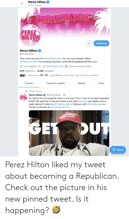 perez hilton: Perez Hilton  315.1K Tweets  PEREZ  HILTON  COM  Following  Perez Hilton  @PerezHilton  This is the account for PerezHilton.com. For the man himself, follow  @ThePerezHilton For booking inquiries, email Bookings@perezhilton.com  O Los Angeles, CA S PerezHilton.com Jo.ned January 2009  573 Following 6.1M Followers  Followed by J  DE, Crypto$Banda (Jack Jofa), and 70 others you follow  Tweets  Tweets & replies  Media  Likes  Pinned T weet  Perez Hilton @PerezHilton 6h  PERE  HİLTgy  It's here!! Our live podcast show is out now! This is one of our best episodes  EVER! We spill lots of tea and share some wild #secrets too! Made sure to  really deliver!! Listen to @ThePerezHilton Podcast with @ChrisBooker on  iTunes or directly at PerezPodcast.com  AGAIN  Tweet Perez Hilton liked my tweet about becoming a Republican. Check out the picture in his new pinned tweet. Is it happening? 🤣