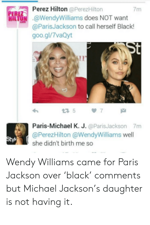 perez hilton: Perez Hilton @Perez Hilton  7m  PEREZ  HILTON @WendyWilliams does NOT want  COM  @ParisJackson to call herself Black!  goo.gl/7vaQyt  St  7  t3 5  Paris-Michael K. J. @ParisJackson 7m  @PerezHilton @WendyWilliams well  she didn't birth me so  Styl Wendy Williams came for Paris Jackson over 'black' comments but Michael Jackson's daughter is not having it.