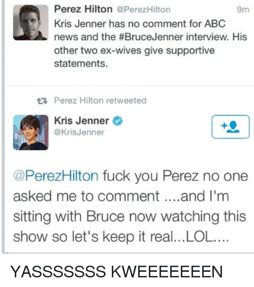 perez hilton: Perez Hilton @PerezHilton  9m  Kris Jenner has no comment for ABC  news and the #Bruce Jenner interview. His  other two ex-wives give supportive  statements.  tR, Perez Hilton retweeted  Kris Jenner  @Kris Jenner  @PerezHilton fuck you Perez no one  asked me to comment and I'm  sitting with Bruce now watching this  show so let's keep it real...LOL.... YASSSSSSS KWEEEEEEEN
