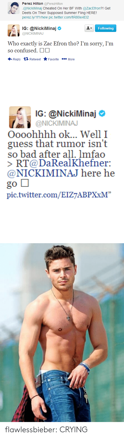 "perez hilton: Perez Hilton @PerezHilton  @NickiMinaj Cheated On Her BF With @ZacEfron?! Get  Deets On Their Supposed Summer Fling HERE!  perezly/1f1rhew pic.twitter.com/fiR80e4E12   . IG: @NickiMinaj Ф  Following  @NICKIMINAJ  Who exactly is Zac Efron tho? I'm sorry, I'm  so confused.  Reply t Retweet ★Favorite  More   IG: @NickilMinaj o  @NICKIMINA  Oooohhhh ok... Well I  guess that rumor isn't  so bad after all. lmfao  RT@DaRealKhefner:  @NICKIMINAJ here he  go □  pic.twitter.com/EIZ7ABPXxM"" flawlessbieber:  CRYING"
