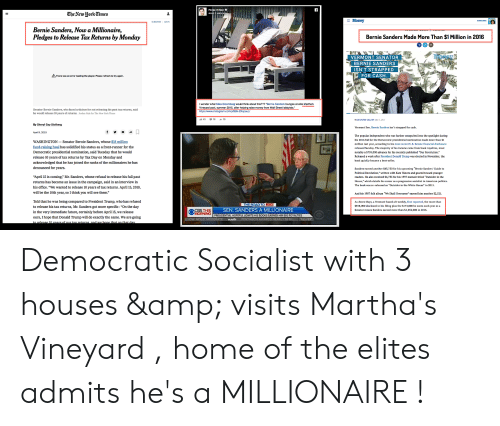"""perez hilton: Perez Hilton  The ^VeuJork Times  Money  Bernie Sanders, Now a Millionaire,  Pledges to Release Tax Returns by Monday  Bernie Sanders Made More Than $1 Million in 2016  VERMONT SENATOR  BERNIE SANDERS  ISN'T STRAPPED  FOR CASH  AThere was an error loeding the player. Please refresh to try again.  I wonder what Mike Bloomberg would think about this??? """"Bernle Sanders lounges at elite Martha's  Vineyard pool, summer 2015, after helping raise  https://www.instagram.com/p/BBk-2Xqoau  from Wall Street I  Senator Bernie Sanders, who faced criticism for not releasing his past tax returns, said  he would release 10 years of returns. Jardan Gale for The New York Time  43 16 19  By Sheryl Gay Stolberg  Vermont Sen. Beie Sanders isn't strapped for cash.  April 9, 2019  WASHINGTON- Senator Bernie Sanders, whose S18 million  fund-raising haul has solidified his status as a front-runner for the  Democratic presidential nomination, said Tuesday that he would  release 10 years of tax returns by Tax Day on Monday and  acknowledged that he has joined the ranks of the millionaires he has  denounced for years.  The popular Independent who was further catapulted into the spotlight during  his 2016 bid for the Democratic presidential nomination made more than 51  million last year, according to his most recent U.S. Senate financial disclosure  released Sunday. The majarity of his income came from haok royalties, mast  notably a S795,000 advance for his recently published """"Our Revolution.  Released a week after President Donald Trump was elected in November, the  book quickly became a best-seller.  """"April 15 is coming,"""" Mr. Sanders, whose refusal to release his full past  returns has become an issue in the campaign, said in an interview in  his office. """"We wanted to release 10 years of tax returns. April 15,2019,  will be the 10th year, so I think you will see them.""""  Sanders earned anather $63,750 for his upcoming """"Bernie Sanders' Guide to  Political Revolution,"""" written wi"""