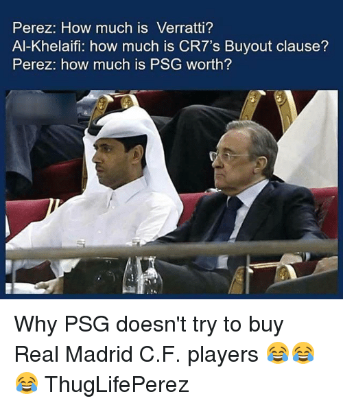 Memes, Real Madrid, and 🤖: Perez: How much is Verratti?  Al-Khelaifi: how much is CR7's Buyout clause?  Perez: how much is PSG worth? Why PSG doesn't try to buy Real Madrid C.F. players 😂😂😂 ThugLifePerez