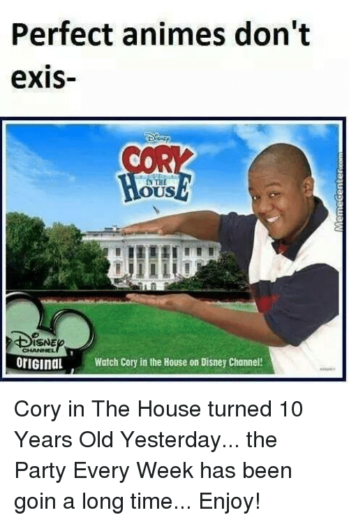 Corys In The House: Perfect animes don't  exIS-  OUS  ISNE  orIGInaL Watch Cory in the House on Disney Channe Cory in The House turned 10 Years Old Yesterday... the Party Every Week has been goin a long time... Enjoy!