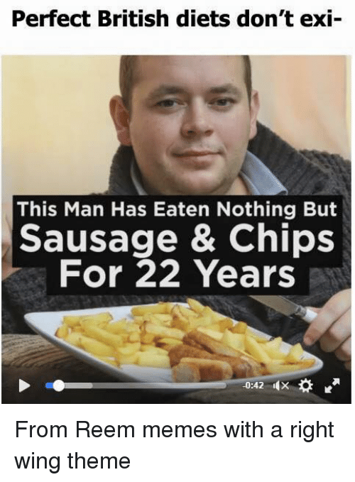 Reem: Perfect British diets don't exi  This Man Has Eaten Nothing But  Sausage & Chips  For 22 Years From Reem memes with a right wing theme