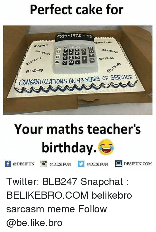 1972: Perfect cake for  2015-1972-45  10-57 4S c  2.5.18  20-37 48  12 4  CONGRATULATIONS ON 43 YEARS OF SERVICE  Your maths teacher's  birthday.  困@DESIFUN 증@DESIFUN  @DESIFUN-DESIFUN.COM Twitter: BLB247 Snapchat : BELIKEBRO.COM belikebro sarcasm meme Follow @be.like.bro
