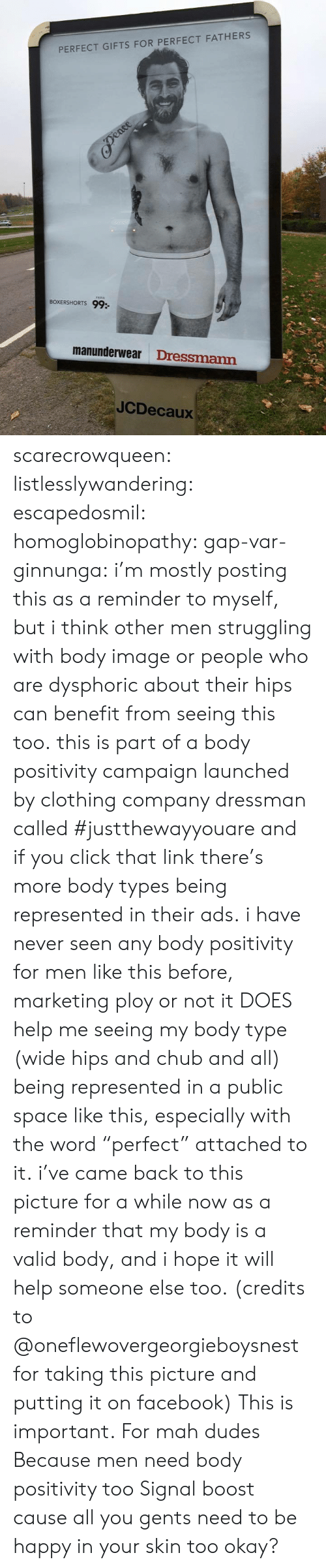 """ploy: PERFECT GIFTS FOR PERFECT FATHERS  BOXERSHORTS 99:  manunderwear Dressmann  JCDecaux scarecrowqueen:  listlesslywandering:  escapedosmil:  homoglobinopathy:  gap-var-ginnunga:  i'm mostly posting this as a reminder to myself, but i think other men struggling with body image or people who are dysphoric about their hips can benefit from seeing this too. this is part of a body positivity campaign launched by clothing company dressman called #justthewayyouareand if you click that link there's more body types being represented in their ads. i have never seen any body positivity for men like this before, marketing ploy or not it DOES help me seeing my body type (wide hips and chub and all) being represented in a public space like this, especially with the word""""perfect"""" attached to it. i've came back to this picture for a while now as a reminder that my body is a valid body, and i hope it will help someone else too. (credits to @oneflewovergeorgieboysnest for taking this picture and putting it on facebook)  This is important.  For mah dudes  Because men need body positivity too  Signal boost cause all you gents need to be happy in your skin too okay?"""