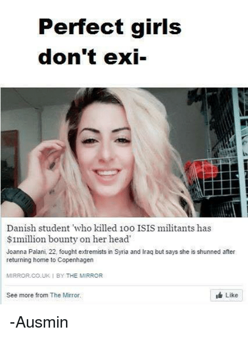 Memes, Perfect Girl, and 🤖: Perfect girls  don't exi-  Danish student who killed 1oo ISIS militants has  $1million bounty on her head  Joanna Palani, 22, fought extremists in Syria and lraq but says she is shunned after  returning home to Copenhagen  MIRROR CO. UKI BY THE MIRROR  Like  See more from The Mirror. -Ausmin