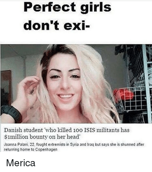 Memes, Perfect Girl, and 🤖: Perfect girls  don't exi-  Danish student who killed 1oo ISIS militants has  $1million bounty on her head  Joanna Palani 22, fought extremists in Syria and Inac but says she is shunned after  returning home to Copenhagen Merica