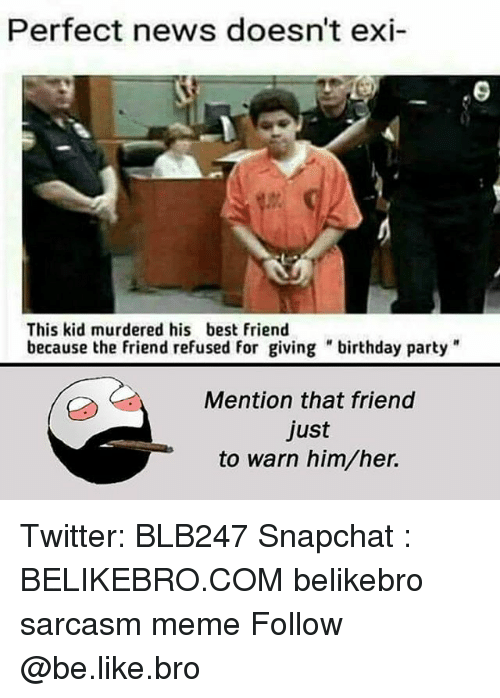 """Be Like, Best Friend, and Birthday: Perfect news doesn't exi-  9  This kid murdered his best friend  because the friend refused for giving """"birthday party""""  Mention that friend  just  to warn him/her. Twitter: BLB247 Snapchat : BELIKEBRO.COM belikebro sarcasm meme Follow @be.like.bro"""